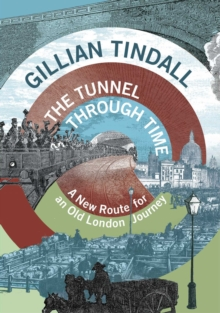 The Tunnel Through Time : A New Route for an Old London Journey, Hardback