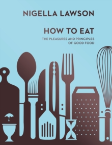 How To Eat : The Pleasures and Principles of Good Food (Nigella Collection), Hardback