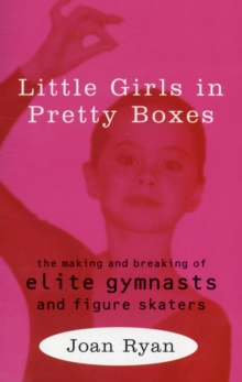 Little Girls in Pretty Boxes : Making and Breaking of Elite Gymnasts and Figure Skaters, Paperback
