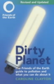 Dirty Planet : The Friends of the Earth Guide to Pollution and What You Can Do About it, Paperback