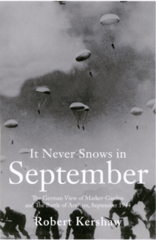 It Never Snows in September : The German View of Market-Garden and the Battle of Arnhem September 1944, Paperback