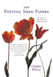 The Potting-shed Papers : From Johnny Appleseed's Apples to Sex and the Single Strawberry - Explorations of Gardens and Gardeners, Hardback