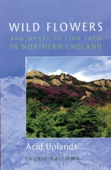 Wild Flowers and Where to Find Them in Northern England: Acid Uplands : Volume 3, Paperback