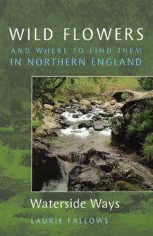 Wild Flowers and Where to Find Them in Northern England: Waterside Ways : v. 2, Paperback