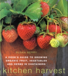 Kitchen Harvest : A Cook's Guide to Growing Organic Fruit, Vegetables and Herbs in Containers, Paperback