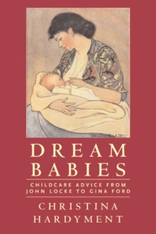 Dream Babies : Childcare Advice from John Locke to Gina Ford, Paperback