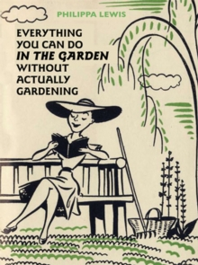 Everything You Can Do in the Garden without Actually Gardening, Hardback