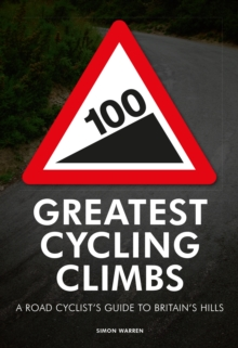 100 Greatest Cycling Climbs : A Road Cyclist's Guide to Britain's Hills, Paperback