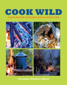 Cook Wild! : Year-round Cooking on an Open Fire, Paperback