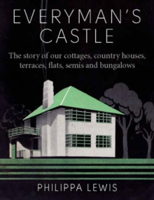 Everyman's Castle : The Story of Our Cottages, Country Houses, Terraces, Flats, Semis and Bungalows, Hardback