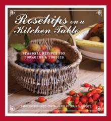 Rosehips on a Kitchen Table : Seasonal Recipes for Foragers and Foodies, Hardback
