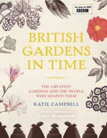 British Gardens in Time : The Greatest Gardens and the People Who Shaped Them, Hardback