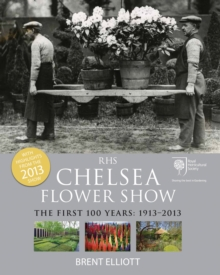 RHS Chelsea Flower Show : The First 100 Years, 1913-2013, Paperback