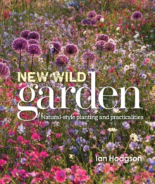 The New Wild Garden : Natural-Style Planting and Practicalities, Hardback