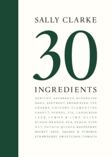 Sally Clarke: 30 Ingredients, Hardback