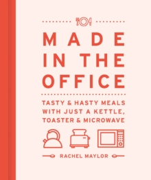 Made in the Office : Tasty and Hasty Meals with Just a Kettle, Toaster & Microwave, Hardback