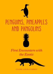 Penguins, Pineapples and Pangolins : First Encounters with the Exotic, Hardback