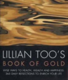 Lillian Too's Book of Gold : Wise Ways to Health, Wealth and Happiness - 365 Precious Reflections to Enrich Your Life, Paperback