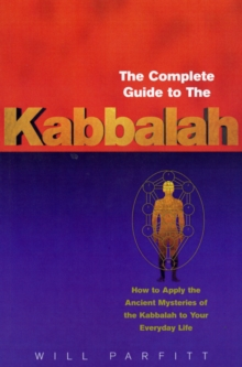The Complete Guide to the Kabbalah : How to Apply the Ancient Mysteries of the Kabbalah to Your Everyday Life, Paperback