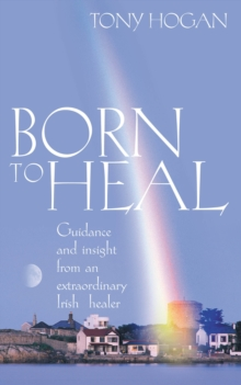 Born to Heal : Guidance and Insight from an Extraordinary Irish Healer, Paperback Book
