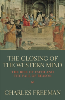 The Closing of the Western Mind : The Rise of Faith and the Fall of Reason, Paperback Book