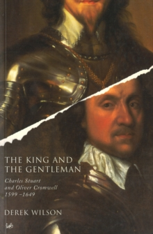 The King and the Gentleman : Charles Stuart and Oliver Cromwell, 1599-1649, Paperback Book