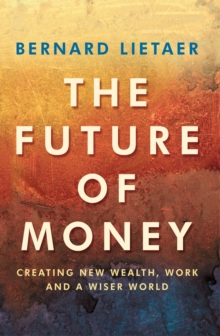 The Future of Money : Creating New Wealth, Work and a Wiser World, Paperback