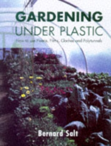 Gardening Under Plastic : How to Use Fleece, Films, Cloches and Polytunnels (Cloche Gardening), Paperback Book