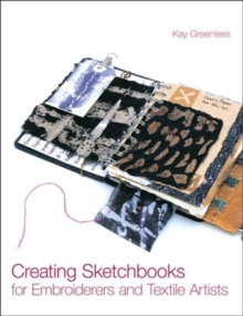 Creating Sketchbooks for Embroiderers and Textile Artists : Exploring the Embroiderers' Sketchbook, Hardback