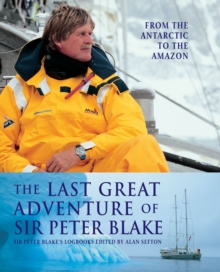 The Last Great Adventure of Sir Peter Blake : From the Antarctic to the Amazon, Hardback