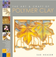 The Art and Craft of Polymer Clay : Techniques and Inspiration for Jewellery, Beads and the Decorative Arts, Paperback