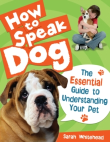 How to Speak Dog! : The Essential Guide to Understanding Your Pet, Hardback