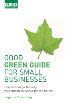 Good Green Guide for Small Businesses : How to Change the Way Your Business Works for the Better, Paperback