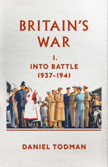 Britain's War : Into Battle, 1937-1941, Hardback
