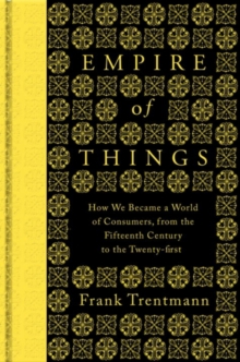 Empire of Things : How We Became a World of Consumers, from the Fifteenth Century to the Twenty-First, Hardback