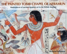The Painted Tomb-chapel of Nebamun : Masterpieces of Ancient Egyptian Art in the British Museum, Paperback