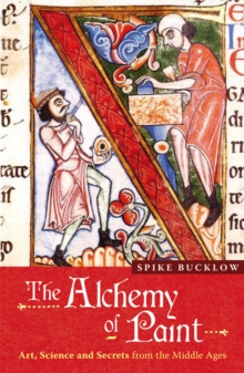 The Alchemy of Paint : Art, Science and Secrets from the Middle Ages, Paperback