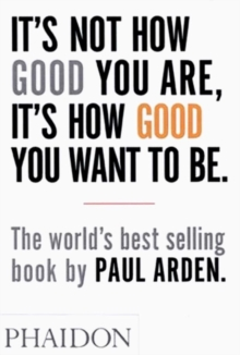 It's Not How Good You are, it's How Good You Want to be : The World's Best-Selling Book by Paul Arden, Paperback