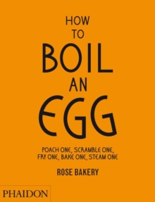 How to Boil an Egg : Poach One, Scramble One, Fry One, Bake One, Steam One Make Them into Omelettes, French Toast, Pancakes, Puddings, Crepes, Tarts, Quiches, Custard, Soups, Scones, Muffins, Flans, F, Hardback