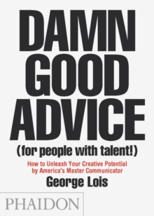 Damn Good Advice (for People With Talent!) : How to Unleash Your Creative Potential by America's Master Communicator, George Lois, Paperback