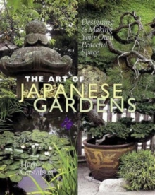 The Art of Japanese Gardens : Designing and Making Our Own Peaceful Space, Hardback