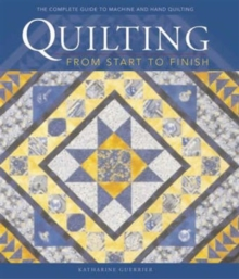 Quilting from Start to Finish : Traditions, Designs and Techniques, Hardback