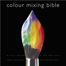 Colour Mixing Bible : All You'll Ever Need to Know About Mixing Pigments in Oil, Acrylic, Watercolour, Gouache, Soft Pastel, Coloured Pencil and Ink, Paperback