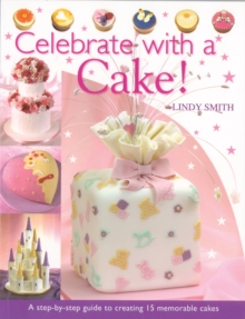 Celebrate with a Cake : A Step-by-Step Guide to Creating 15 Memorable Cakes, Paperback