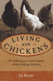 Living with Chickens : Everything You Need to Know to Raise Your Own Backyard Flock, Paperback Book