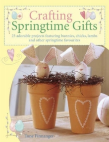 Crafting Springtime Gifts : 25 Adorable Projects Featuring Bunnies, Chicks, Lambs and Other Springtime Favourites, Paperback