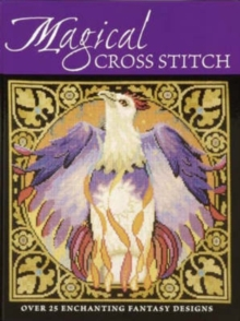 Magical Cross Stitch : Over 25 Enchanting Fantasy Designs, Paperback
