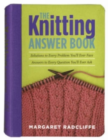 The Knitting Answer Book : Solutions to Every Problem You'll Ever Face, Answers to Every Question You'll Ever Ask, Paperback