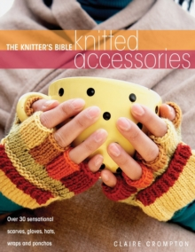 The Knitter's Bible, Knitted Accessories : Over 30 Sensational Scarves, Gloves, Hats, Wraps and Ponchos, Paperback Book