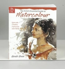 The Artist's Essential Guide to Watercolour : Paint with Freedom, Expression and Vitality, Paperback